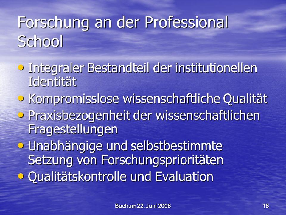 Bochum 22. Juni 200616 Forschung an der Professional School Integraler Bestandteil der institutionellen Identität Integraler Bestandteil der instituti