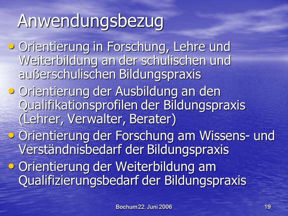 Bochum 22. Juni 200619 Anwendungsbezug Orientierung in Forschung, Lehre und Weiterbildung an der schulischen und außerschulischen Bildungspraxis Orien
