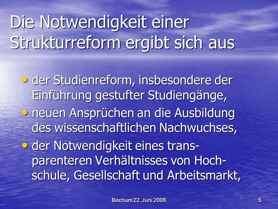 Bochum 22. Juni 20065 Die Notwendigkeit einer Strukturreform ergibt sich aus der Studienreform, insbesondere der Einführung gestufter Studiengänge, de
