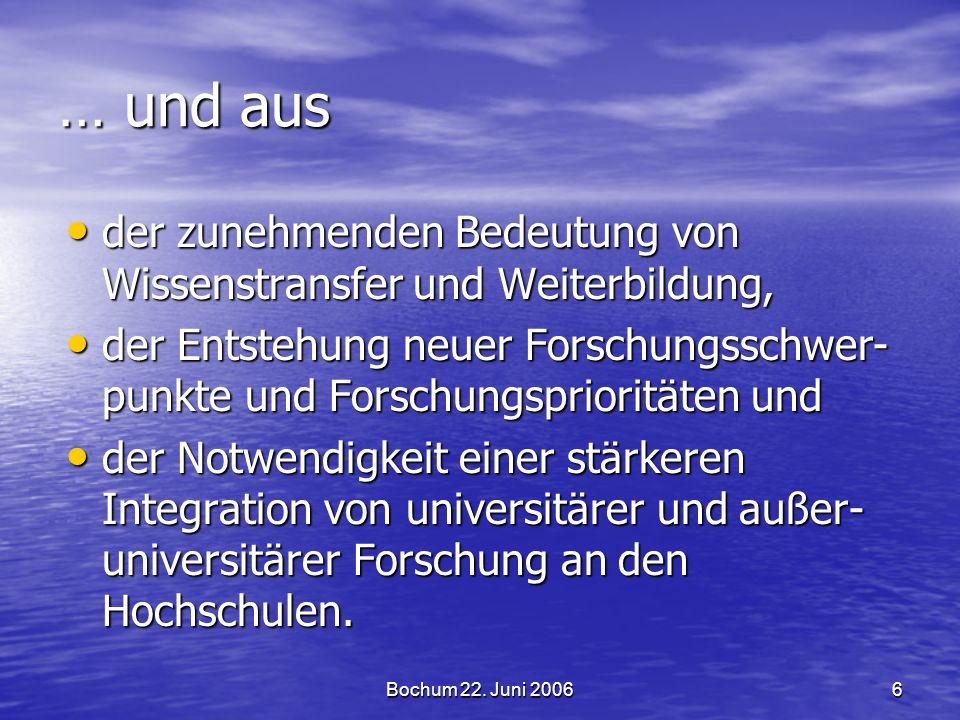 Bochum 22. Juni 20066 … und aus der zunehmenden Bedeutung von Wissenstransfer und Weiterbildung, der zunehmenden Bedeutung von Wissenstransfer und Wei