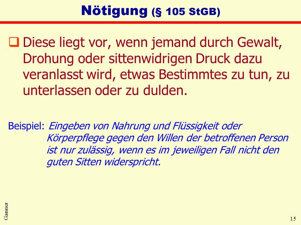 15 Ganner Nötigung (§ 105 StGB) qDiese liegt vor, wenn jemand durch Gewalt, Drohung oder sittenwidrigen Druck dazu veranlasst wird, etwas Bestimmtes zu tun, zu unterlassen oder zu dulden.