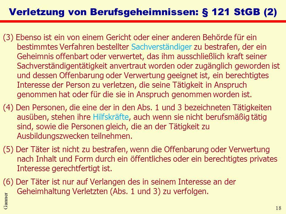 18 Ganner Verletzung von Berufsgeheimnissen: § 121 StGB (2) (3) Ebenso ist ein von einem Gericht oder einer anderen Behörde für ein bestimmtes Verfahren bestellter Sachverständiger zu bestrafen, der ein Geheimnis offenbart oder verwertet, das ihm ausschließlich kraft seiner Sachverständigentätigkeit anvertraut worden oder zugänglich geworden ist und dessen Offenbarung oder Verwertung geeignet ist, ein berechtigtes Interesse der Person zu verletzen, die seine Tätigkeit in Anspruch genommen hat oder für die sie in Anspruch genommen worden ist.