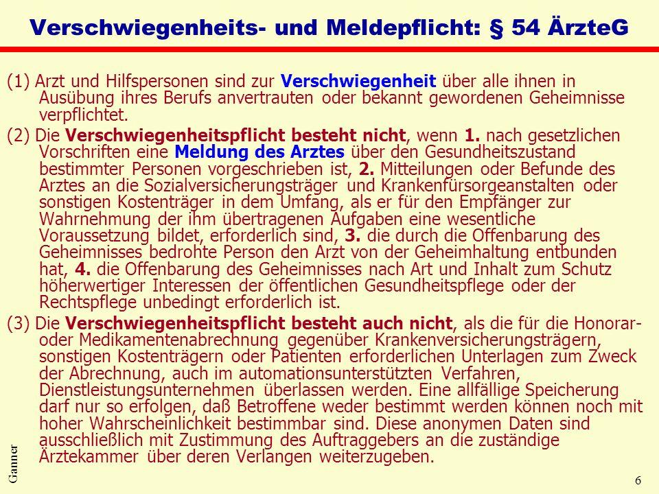 6 Ganner Verschwiegenheits- und Meldepflicht: § 54 ÄrzteG (1) Arzt und Hilfspersonen sind zur Verschwiegenheit über alle ihnen in Ausübung ihres Berufs anvertrauten oder bekannt gewordenen Geheimnisse verpflichtet.