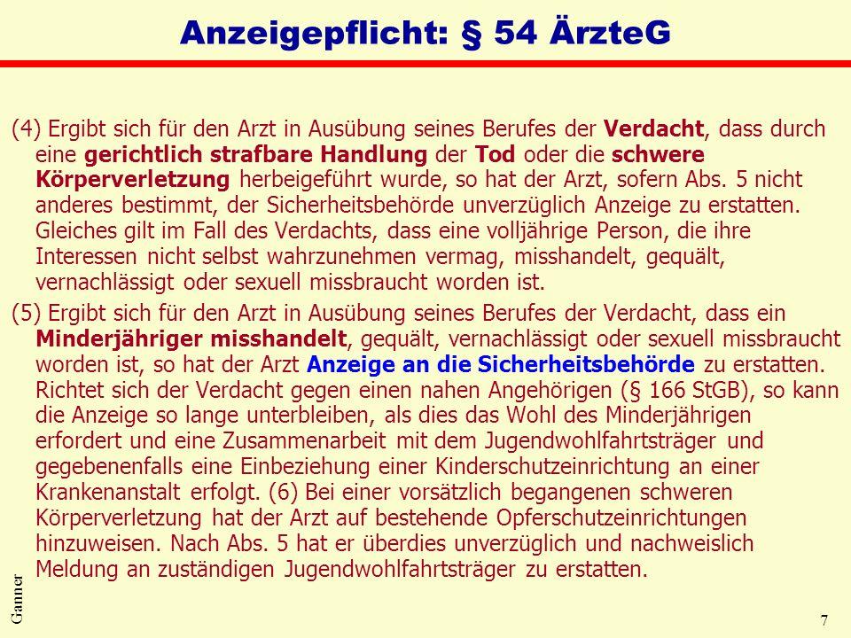 7 Ganner Anzeigepflicht: § 54 ÄrzteG (4) Ergibt sich für den Arzt in Ausübung seines Berufes der Verdacht, dass durch eine gerichtlich strafbare Handlung der Tod oder die schwere Körperverletzung herbeigeführt wurde, so hat der Arzt, sofern Abs.