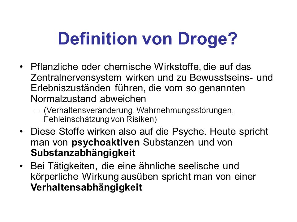 Definition von Droge? Pflanzliche oder chemische Wirkstoffe, die auf das Zentralnervensystem wirken und zu Bewusstseins- und Erlebniszuständen führen,