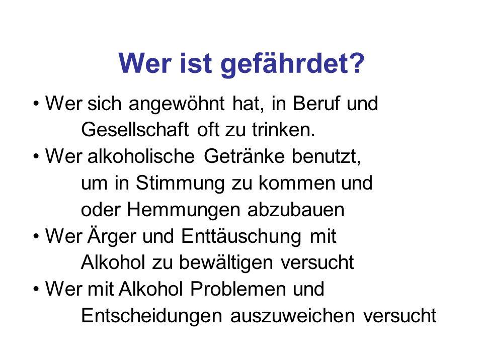 Wer sich angewöhnt hat, in Beruf und Gesellschaft oft zu trinken. Wer alkoholische Getränke benutzt, um in Stimmung zu kommen und oder Hemmungen abzub