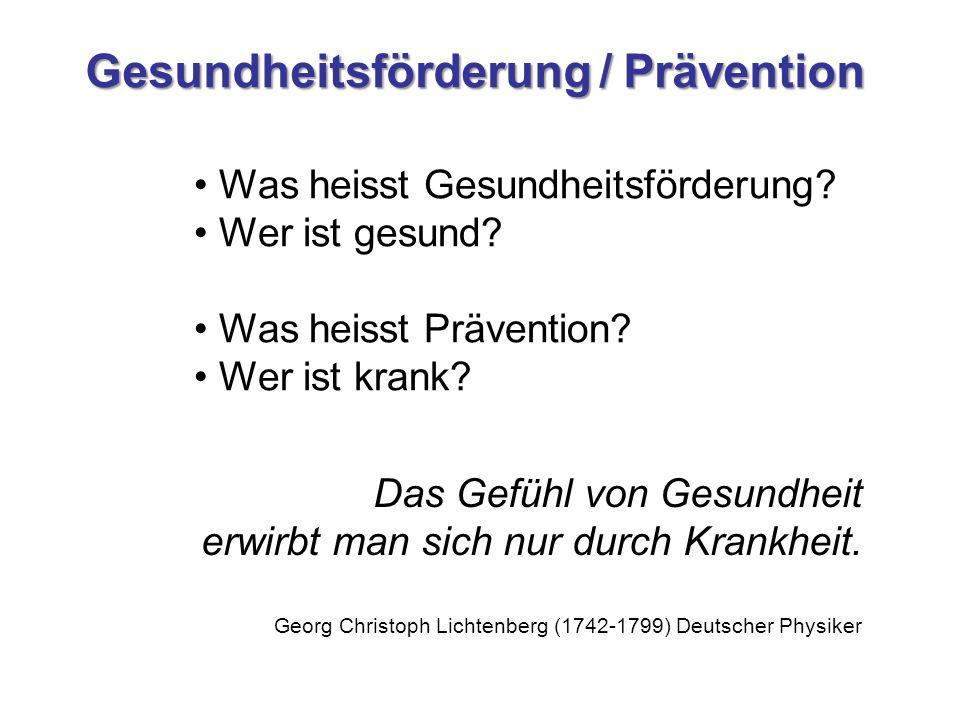Gesundheitsförderung / Prävention Das Gefühl von Gesundheit erwirbt man sich nur durch Krankheit. Georg Christoph Lichtenberg (1742-1799) Deutscher Ph