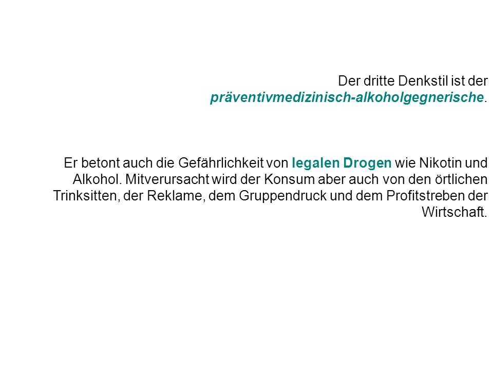Der dritte Denkstil ist der präventivmedizinisch-alkoholgegnerische. Er betont auch die Gefährlichkeit von legalen Drogen wie Nikotin und Alkohol. Mit