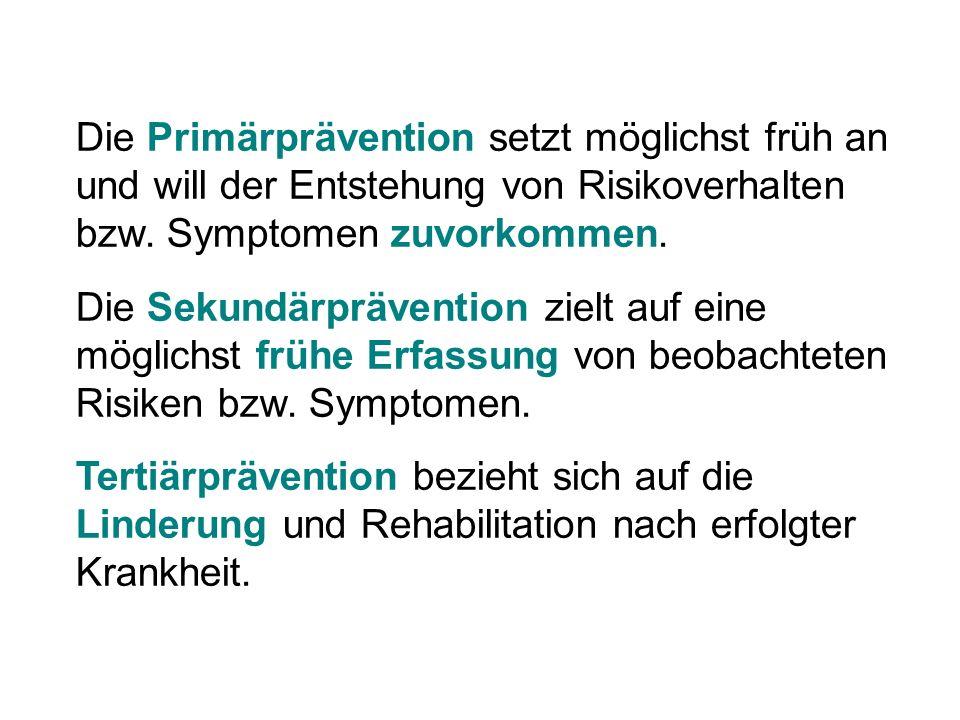 Die Primärprävention setzt möglichst früh an und will der Entstehung von Risikoverhalten bzw. Symptomen zuvorkommen. Die Sekundärprävention zielt auf