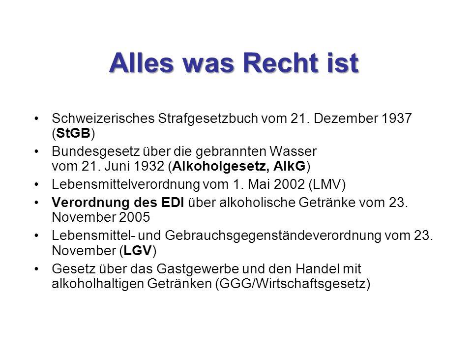 Alles was Recht ist Schweizerisches Strafgesetzbuch vom 21. Dezember 1937 (StGB) Bundesgesetz über die gebrannten Wasser vom 21. Juni 1932 (Alkoholges