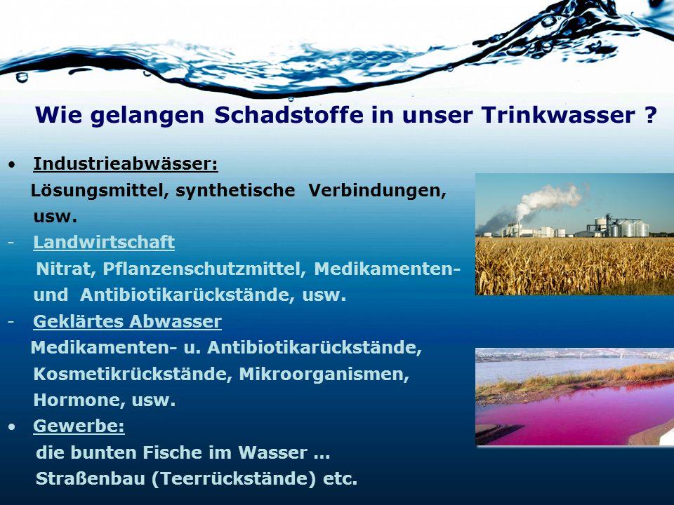 Wie gelangen Schadstoffe in unser Trinkwasser ? Industrieabwässer: Lösungsmittel, synthetische Verbindungen, usw. -Landwirtschaft Nitrat, Pflanzenschu