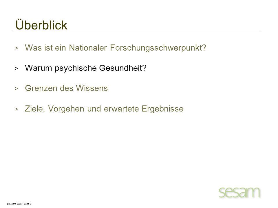 © sesam 2008 - Seite 8 Überblick > Was ist ein Nationaler Forschungsschwerpunkt? > Warum psychische Gesundheit? > Grenzen des Wissens > Ziele, Vorgehe