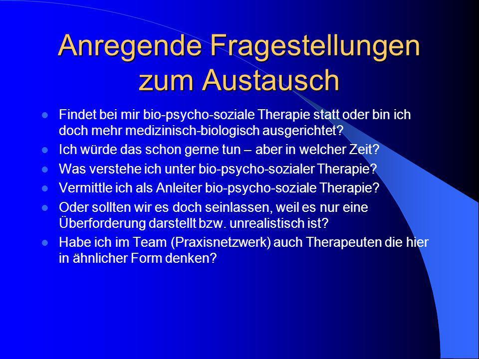 Anregende Fragestellungen zum Austausch Findet bei mir bio-psycho-soziale Therapie statt oder bin ich doch mehr medizinisch-biologisch ausgerichtet? I