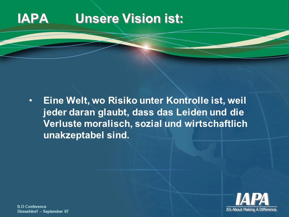 ILO Conference Düsseldorf – September 07 IAPA Unsere Vision ist: Eine Welt, wo Risiko unter Kontrolle ist, weil jeder daran glaubt, dass das Leiden un
