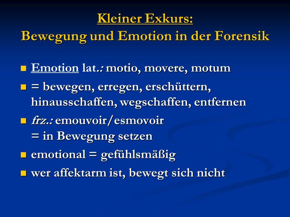 Kleiner Exkurs: Bewegung und Emotion in der Forensik.: motio, movere, motum Emotion lat.: motio, movere, motum = bewegen, erregen, erschüttern, hinaus