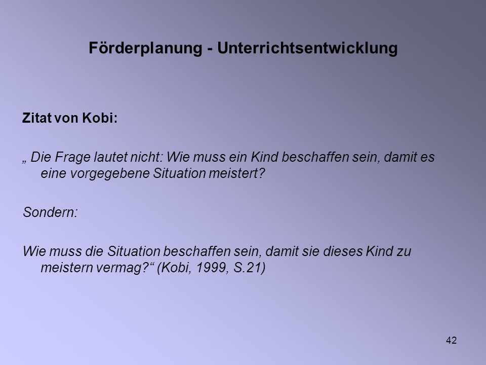 42 Förderplanung - Unterrichtsentwicklung Zitat von Kobi: Die Frage lautet nicht: Wie muss ein Kind beschaffen sein, damit es eine vorgegebene Situati