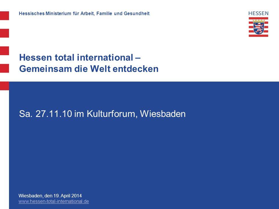 Hessisches Ministerium für Arbeit, Familie und Gesundheit Wiesbaden, den 19. April 2014 www.hessen-total-international.de Sa. 27.11.10 im Kulturforum,