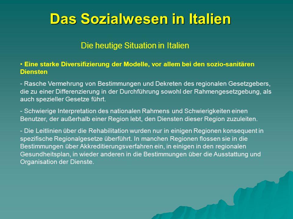Die heutige Situation in Italien Das Sozialwesen in Italien Eine starke Diversifizierung der Modelle, vor allem bei den sozio-sanitären Diensten - Rasche Vermehrung von Bestimmungen und Dekreten des regionalen Gesetzgebers, die zu einer Differenzierung in der Durchführung sowohl der Rahmengesetzgebung, als auch spezieller Gesetze führt.