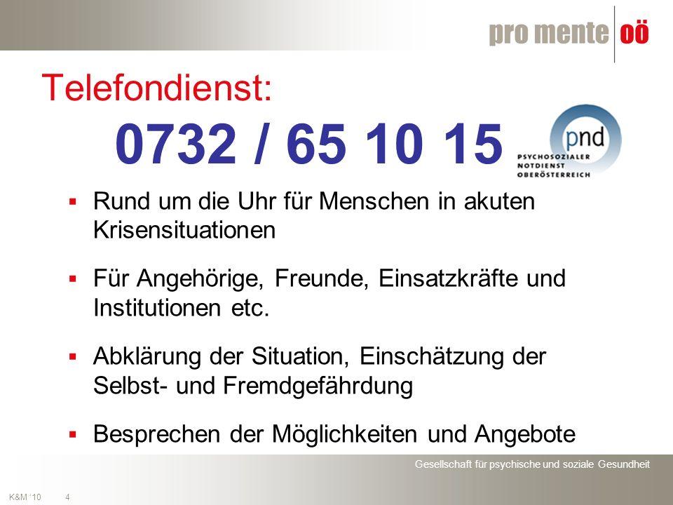 Gesellschaft für psychische und soziale Gesundheit 4 K&M 10 Telefondienst: 0732 / 65 10 15 Rund um die Uhr für Menschen in akuten Krisensituationen Für Angehörige, Freunde, Einsatzkräfte und Institutionen etc.