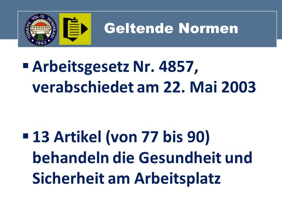 Geltende Normen Arbeitsgesetz Nr. 4857, verabschiedet am 22. Mai 2003 13 Artikel (von 77 bis 90) behandeln die Gesundheit und Sicherheit am Arbeitspla