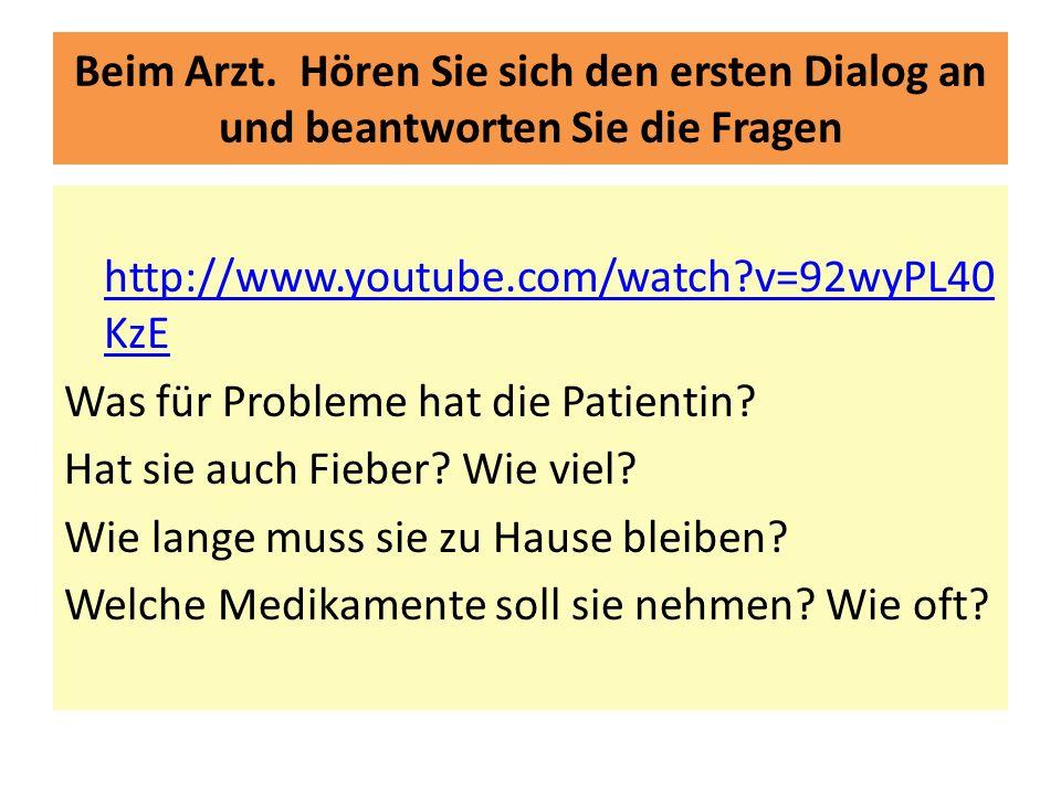 Beim Arzt. Hören Sie sich den ersten Dialog an und beantworten Sie die Fragen http://www.youtube.com/watch?v=92wyPL40 KzE Was für Probleme hat die Pat