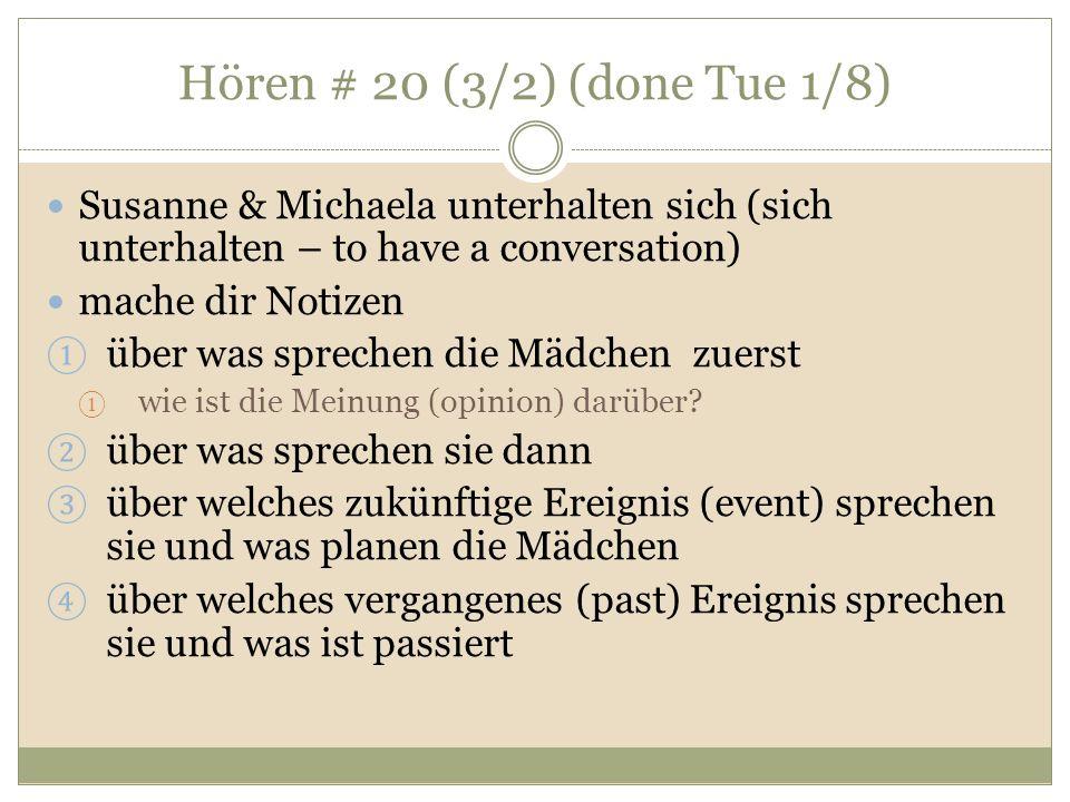 Hören # 20 (3/2) (done Tue 1/8) Susanne & Michaela unterhalten sich (sich unterhalten – to have a conversation) mache dir Notizen über was sprechen die Mädchen zuerst wie ist die Meinung (opinion) darüber.