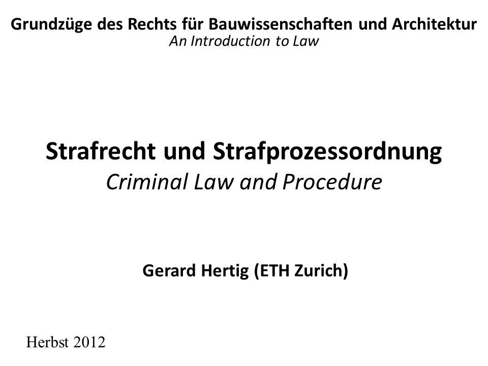 Strafrecht und Strafprozessordnung Criminal Law and Procedure Herbst 2012 Gerard Hertig (ETH Zurich) Grundzüge des Rechts für Bauwissenschaften und Ar