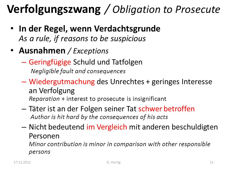 Verfolgungszwang / Obligation to Prosecute In der Regel, wenn Verdachtsgrunde As a rule, if reasons to be suspicious Ausnahmen / Exceptions – Geringfügige Schuld und Tatfolgen Negligible fault and consequences – Wiedergutmachung des Unrechtes + geringes Interesse an Verfolgung Reparation + interest to prosecute is insignificant – Täter ist an der Folgen seiner Tat schwer betroffen Author is hit hard by the consequences of his acts – Nicht bedeutend im Vergleich mit anderen beschuldigten Personen Minor contribution is minor in comparison with other responsible persons 17.12.201211G.