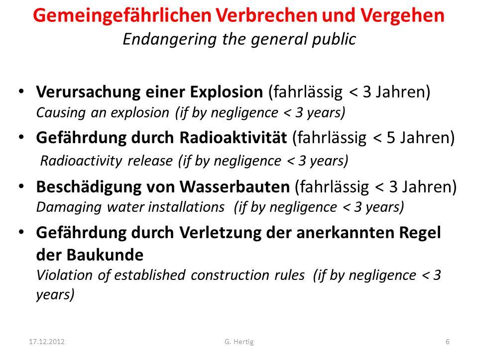 Gemeingefährlichen Verbrechen und Vergehen Endangering the general public Verursachung einer Explosion (fahrlässig < 3 Jahren) Causing an explosion (if by negligence < 3 years) Gefährdung durch Radioaktivität (fahrlässig < 5 Jahren) Radioactivity release (if by negligence < 3 years) Beschädigung von Wasserbauten (fahrlässig < 3 Jahren) Damaging water installations (if by negligence < 3 years) Gefährdung durch Verletzung der anerkannten Regel der Baukunde Violation of established construction rules (if by negligence < 3 years) 17.12.20126G.
