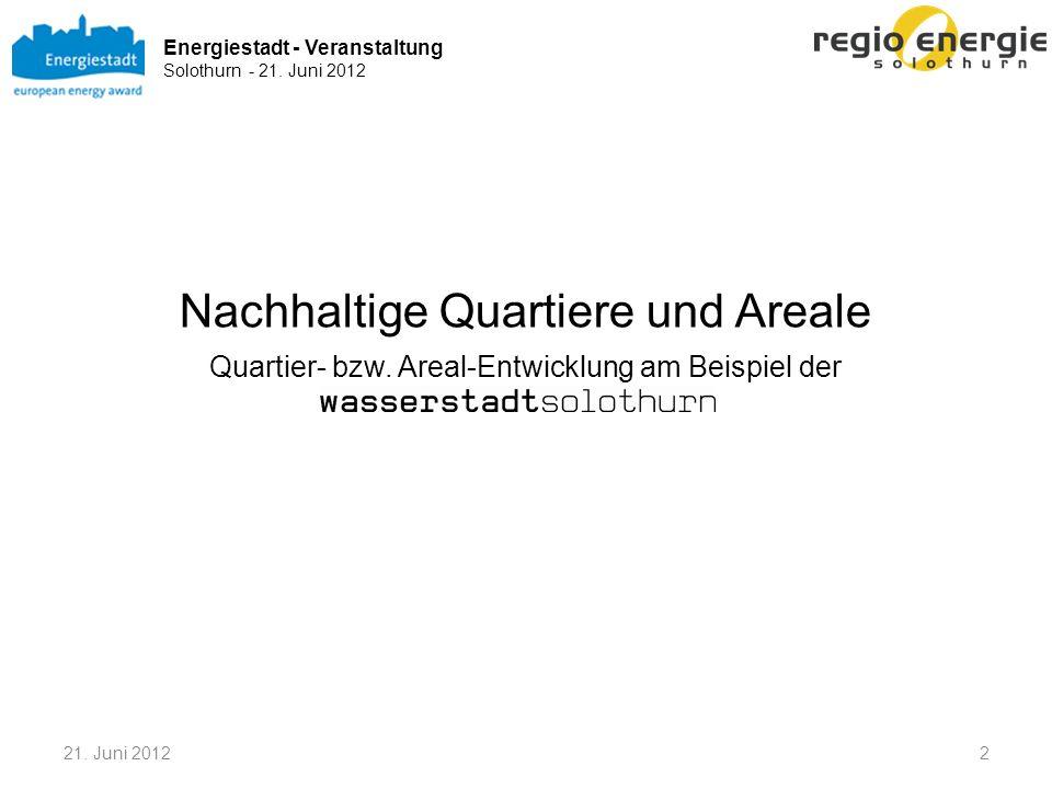 Energiestadt - Veranstaltung Solothurn - 21. Juni 2012 Nachhaltige Quartiere und Areale Quartier- bzw. Areal-Entwicklung am Beispiel der 221. Juni 201
