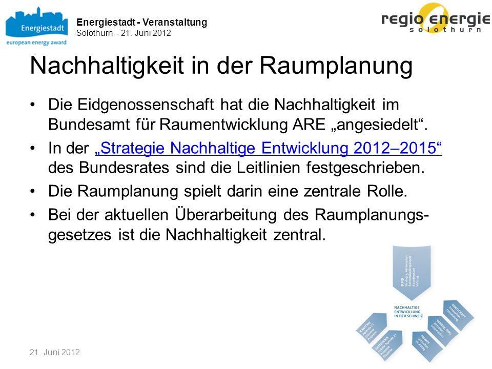 Energiestadt - Veranstaltung Solothurn - 21. Juni 2012 Nachhaltigkeit in der Raumplanung Die Eidgenossenschaft hat die Nachhaltigkeit im Bundesamt für