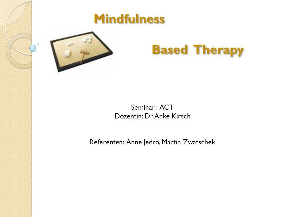 Mindfulness Based Therapy Mindfulness Based Therapy Seminar: ACT Dozentin: Dr. Anke Kirsch Referenten: Anne Jedro, Martin Zwatschek