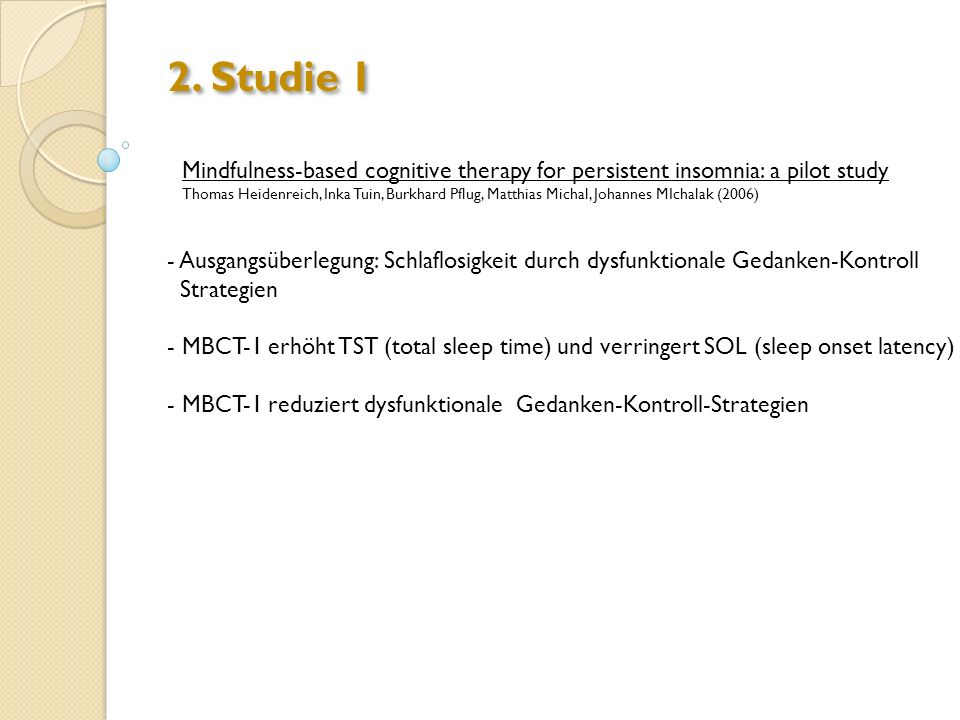 2. Studie 1 Mindfulness-based cognitive therapy for persistent insomnia: a pilot study Thomas Heidenreich, Inka Tuin, Burkhard Pflug, Matthias Michal,
