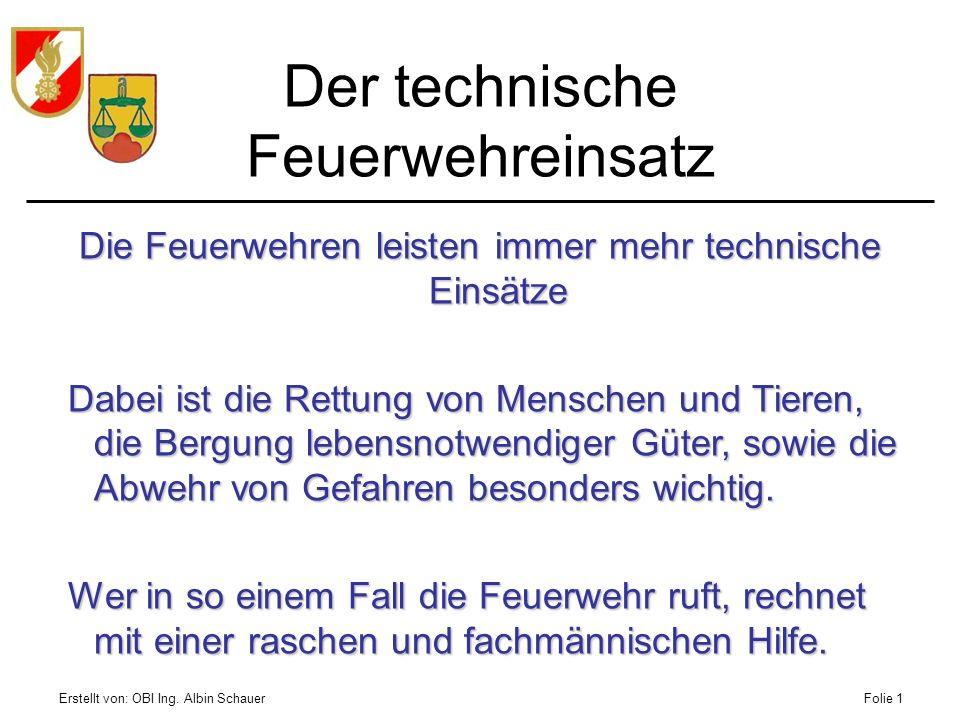 Erstellt von: OBI Ing. Albin SchauerFolie 1 Der technische Feuerwehreinsatz Die Feuerwehren leisten immer mehr technische Einsätze Dabei ist die Rettu