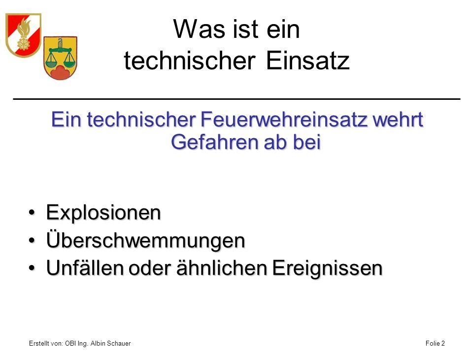 Erstellt von: OBI Ing. Albin SchauerFolie 2 Was ist ein technischer Einsatz Ein technischer Feuerwehreinsatz wehrt Gefahren ab bei ExplosionenExplosio