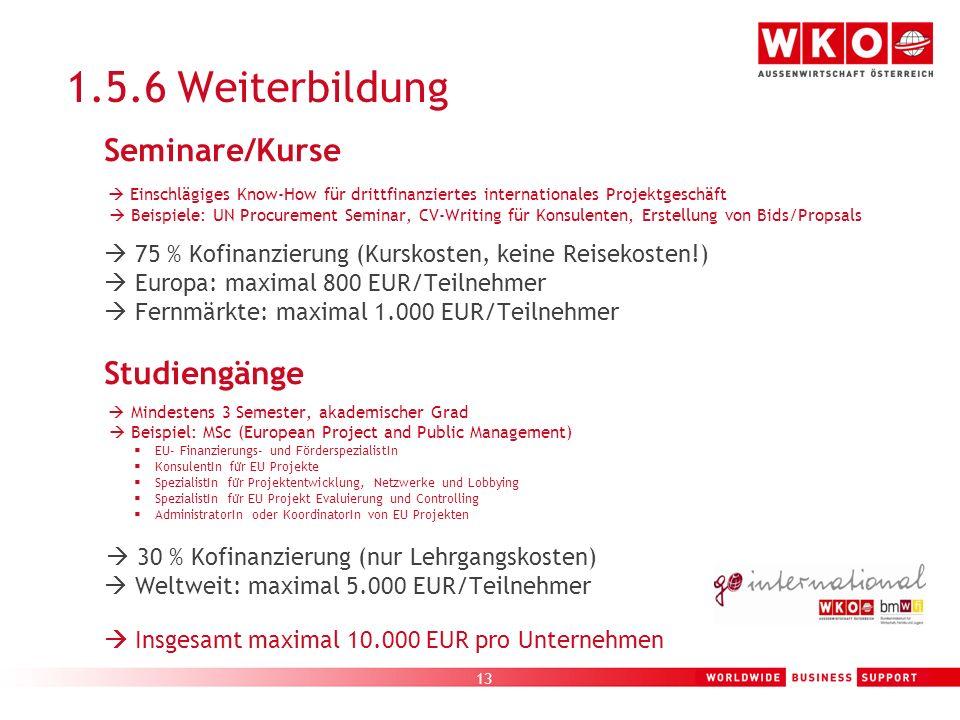 13 1.5.6 Weiterbildung Seminare/Kurse Einschlägiges Know-How für drittfinanziertes internationales Projektgeschäft Beispiele: UN Procurement Seminar,
