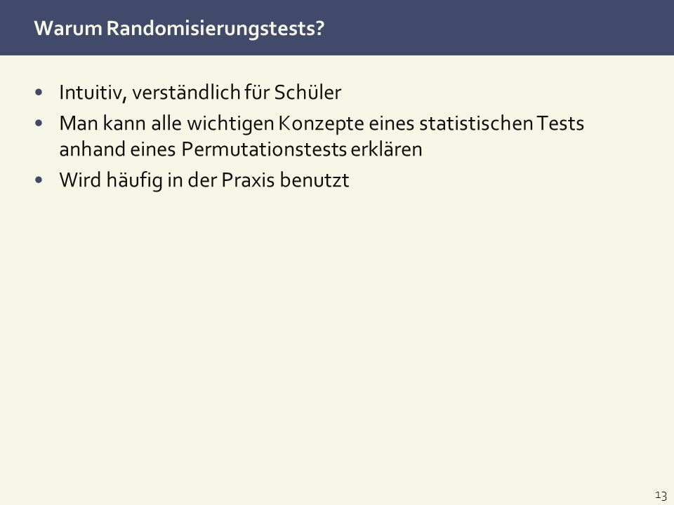 Warum Randomisierungstests? Intuitiv, verständlich für Schüler Man kann alle wichtigen Konzepte eines statistischen Tests anhand eines Permutationstes