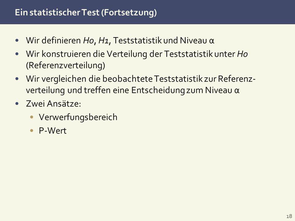 Ein statistischer Test (Fortsetzung) Wir definieren H0, H1, Teststatistik und Niveau α Wir konstruieren die Verteilung der Teststatistik unter H0 (Ref