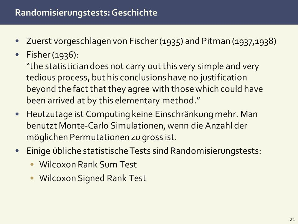 Randomisierungstests: Geschichte Zuerst vorgeschlagen von Fischer (1935) and Pitman (1937,1938) Fisher (1936): the statistician does not carry out thi