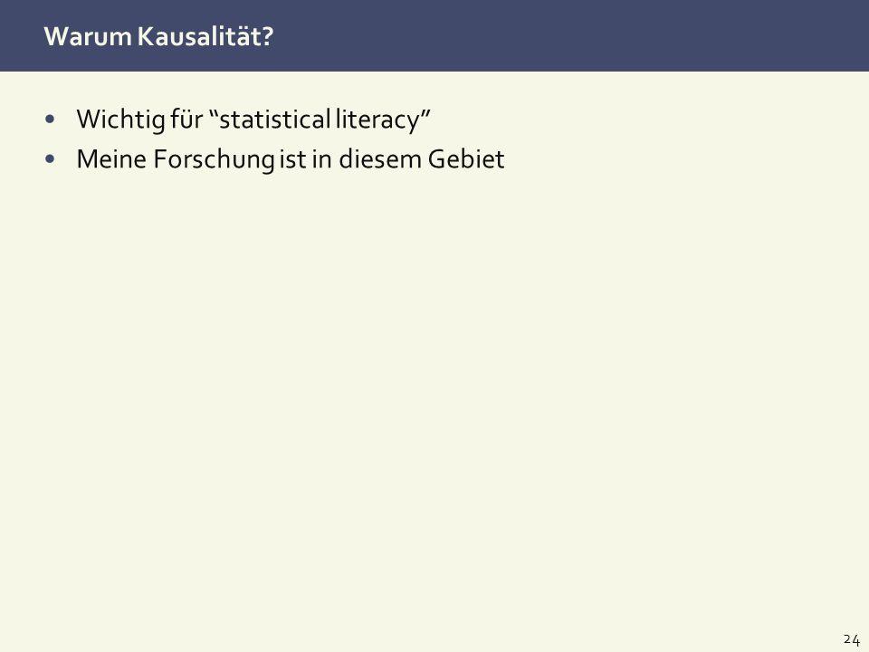 Warum Kausalität? Wichtig für statistical literacy Meine Forschung ist in diesem Gebiet 24