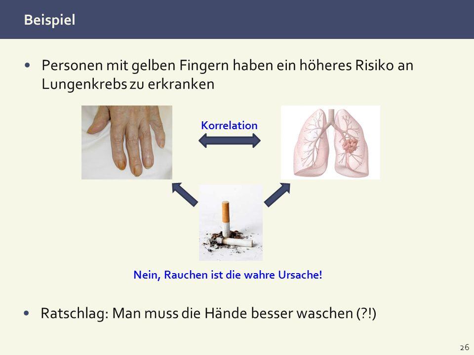 Beispiel Personen mit gelben Fingern haben ein höheres Risiko an Lungenkrebs zu erkranken 26 Ratschlag: Man muss die Hände besser waschen (?!) Korrela