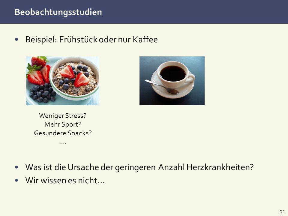 Beobachtungsstudien Beispiel: Frühstück oder nur Kaffee 31 Was ist die Ursache der geringeren Anzahl Herzkrankheiten? Wir wissen es nicht… Weniger Str