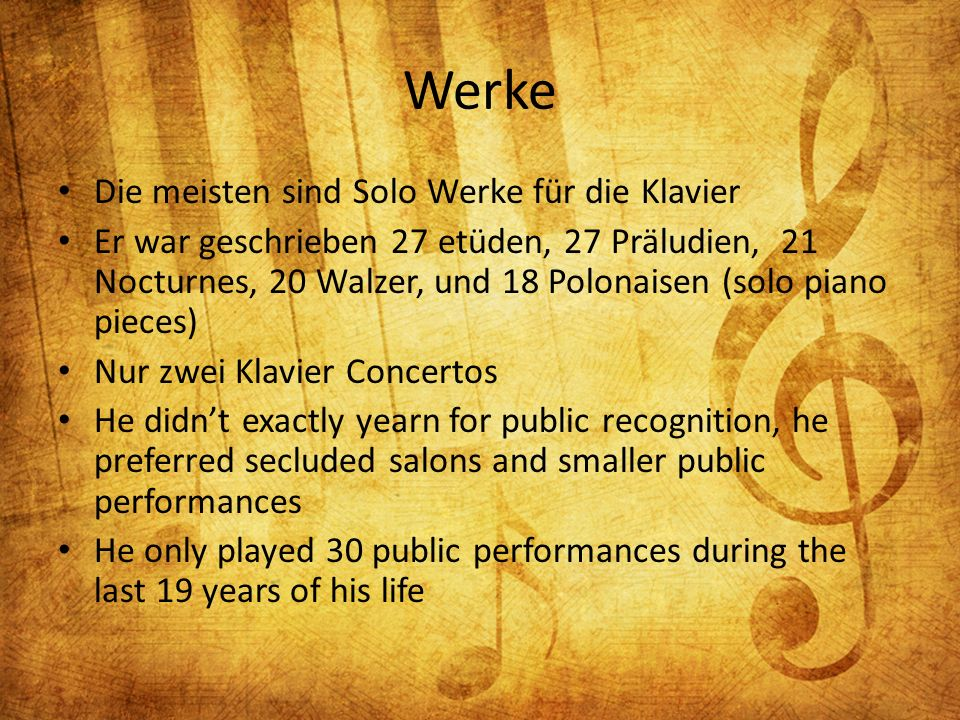 Werke Die meisten sind Solo Werke für die Klavier Er war geschrieben 27 etüden, 27 Präludien, 21 Nocturnes, 20 Walzer, und 18 Polonaisen (solo piano pieces) Nur zwei Klavier Concertos He didnt exactly yearn for public recognition, he preferred secluded salons and smaller public performances He only played 30 public performances during the last 19 years of his life