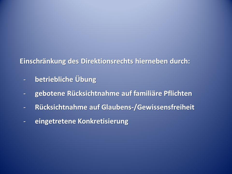 Einschränkung des Direktionsrechts hierneben durch: -betriebliche Übung -gebotene Rücksichtnahme auf familiäre Pflichten -Rücksichtnahme auf Glaubens-/Gewissensfreiheit -eingetretene Konkretisierung