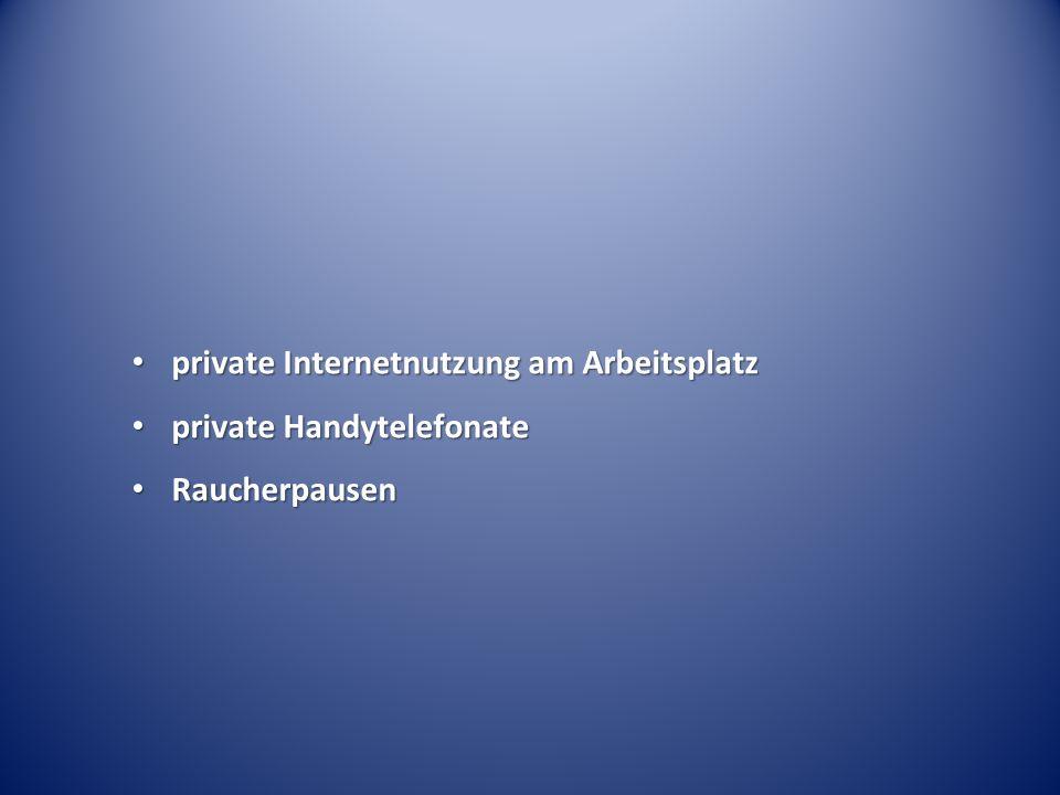 private Internetnutzung am Arbeitsplatz private Internetnutzung am Arbeitsplatz private Handytelefonate private Handytelefonate Raucherpausen Raucherpausen