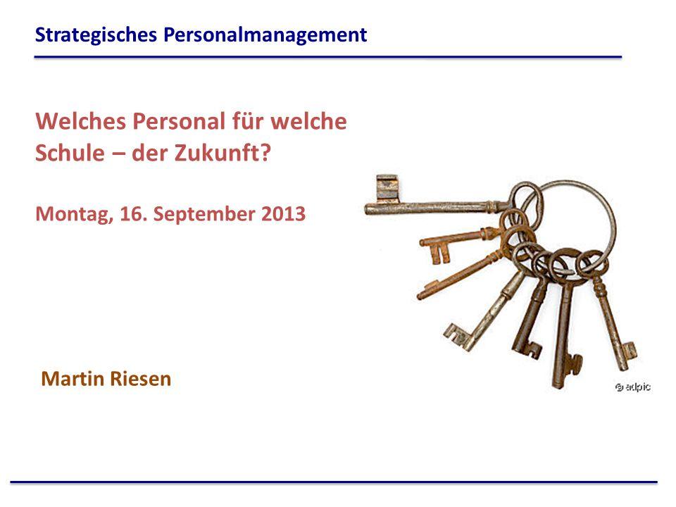 Welches Personal für welche Schule – der Zukunft? Montag, 16. September 2013 Martin Riesen Strategisches Personalmanagement