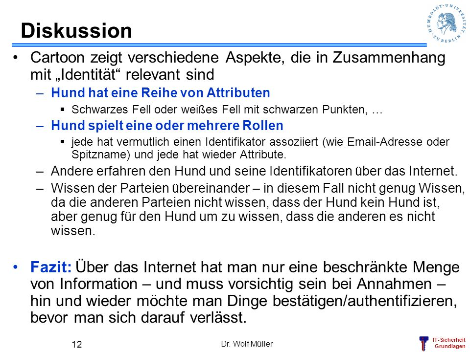 IT-Sicherheit Grundlagen Dr. Wolf Müller 12 Diskussion Cartoon zeigt verschiedene Aspekte, die in Zusammenhang mit Identität relevant sind –Hund hat e