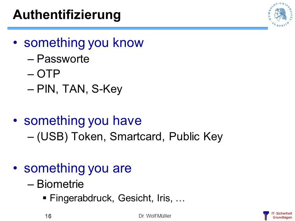 IT-Sicherheit Grundlagen Dr. Wolf Müller 16 Authentifizierung something you know –Passworte –OTP –PIN, TAN, S-Key something you have –(USB) Token, Sma