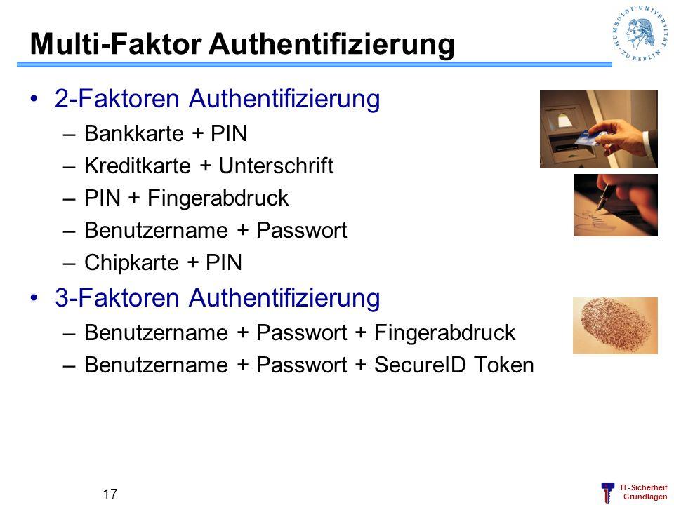 IT-Sicherheit Grundlagen 17 Multi-Faktor Authentifizierung 2-Faktoren Authentifizierung –Bankkarte + PIN –Kreditkarte + Unterschrift –PIN + Fingerabdr