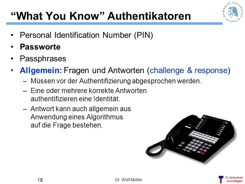 IT-Sicherheit Grundlagen Dr. Wolf Müller 18 What You Know Authentikatoren Personal Identification Number (PIN) Passworte Passphrases Allgemein: Fragen